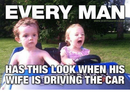 Fun Wife Meme : Every man has this lookwhen his wife is driving the car driving