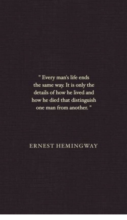 """Life, How, and Another: """" Every man's life ends  the same way It is only the  details of how he lived and  how he died that distinguish  one man from another.""""  ERNEST HEMING WAY"""