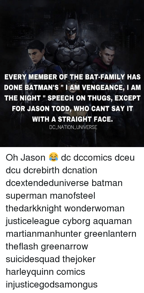 "Batman, Family, and Memes: EVERY MEMBER OF THE BAT-FAMILY HAS  DONE BATMAN'S"" I AM VENGEANCE, I AM  THE NIGHT"" SPEECH ON THUGS, EXCEPT  FOR JASON TODD, WHO CANT SAY IT  WITH A STRAIGHT FACE.  DC NATION _UNIVERSE Oh Jason 😂 dc dccomics dceu dcu dcrebirth dcnation dcextendeduniverse batman superman manofsteel thedarkknight wonderwoman justiceleague cyborg aquaman martianmanhunter greenlantern theflash greenarrow suicidesquad thejoker harleyquinn comics injusticegodsamongus"