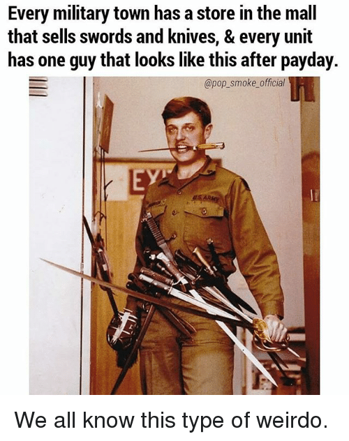 Memes, Pop, and Military: Every military town has a store in the mall  that sells swords and knives, & every unit  has one guy that looks like this after payday.  @pop_smoke official  EY We all know this type of weirdo.