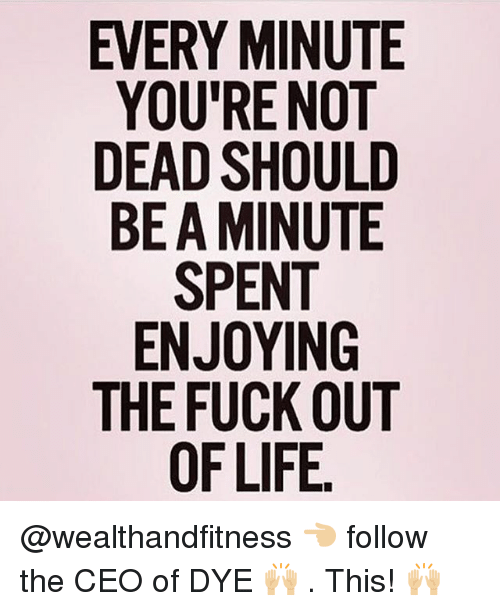 Gym, Fuck, and Ceo: EVERY MINUTE  YOU'RE NOT  DEAD SHOULD  BE A MINUTE  ENJOYING  THE FUCK OUT  0 @wealthandfitness 👈🏼 follow the CEO of DYE 🙌🏼 . This! 🙌🏼
