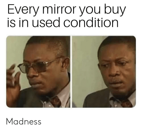 Mirror, Madness, and You: Every mirror you buy  is in used condition Madness