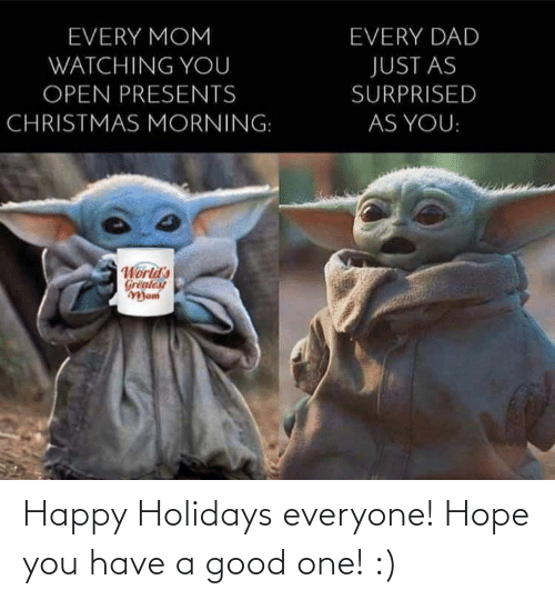 Christmas, Dad, and Good: EVERY MOM  EVERY DAD  WATCHING YOU  JUST AS  OPEN PRESENTS  SURPRISED  CHRISTMAS MORNING:  AS YOU:  World's  Greatest  Mom Happy Holidays everyone! Hope you have a good one! :)