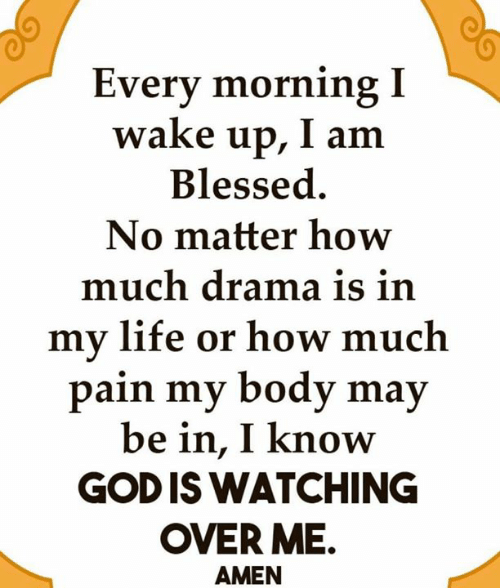 Blessed, God, and Life: Every morning I  wake up, I am  Blessed  No matter how  much drama is in  my life or how much  pain my body may  be in, I know  GOD IS WATCHING  OVER ME.  AMEN