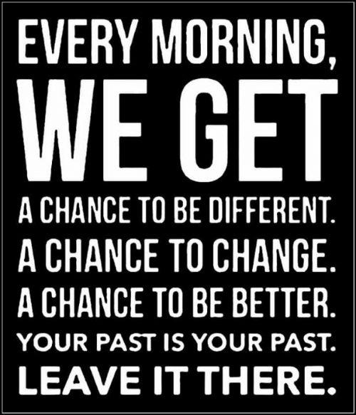 Funny, Change, and Chance: EVERY MORNING,  WE GET  A CHANCE TO BE DIFFERENT.  A CHANCE TO CHANGE  A CHANCE TO BE BETTER.  YOUR PAST IS YOUR PAST.  LEAVE IT THERE.