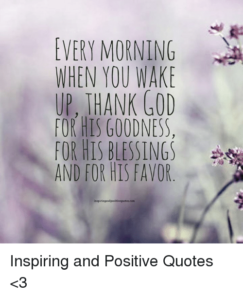 Every Morning When You Wake Up Thank God For His Goodness For His