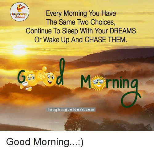 Ups, Good Morning, and Chase: Every Morning You Have  LA GHING  The Same Two Choices,  Continue To Sleep With Your DREAMS  Or Wake Up And CHASE THEM  laughing colours.com Good Morning...:)