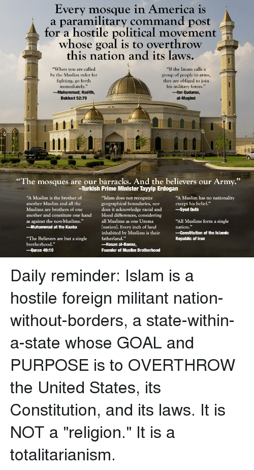 """America, Muslim, and Army: Every mosque in America is  a paramilitary command post  for a hostile political movement  whose goal is to overthrow  this nation and its laws.  """"When you are called  by the Muslim ruler for  fighting, go forth  immediately.""""  -Muhammad; Hadith,  Bukhari 52:79  """"If the Imam calls a  group of people to arms,  they are obliged to join  his military forces.""""  -lbn Qudama,  al-Mughni  """"The mosques are our barracks. And the believers our Army.""""  -Turkish Prime Minister Tayyip Erdogan  """"A Muslim is the brother of  another Muslim and all the  Muslims are brothers of one  another and constitute one hand  as against the non-Muslims.""""  -Muhammad at the Kaaba  """"Islam does not recognize  geographical boundaries, nor  does it acknowledge racial and  blood differences, considering  all Muslims as one Umma  Ination]. Every inch of land  inhabited by Muslims is their Constitution of the Islamic  fatherland.""""  -Hasan al-Banna,  Founder of Muslim Brotherhood  """"A Muslim has no nationality  except his belief.""""  -Syed Qutb  """"All Muslims form a single  nation.""""  """"The Believers are but a single  brotherhood.""""  -Quran 49:10  Republic of Iran"""
