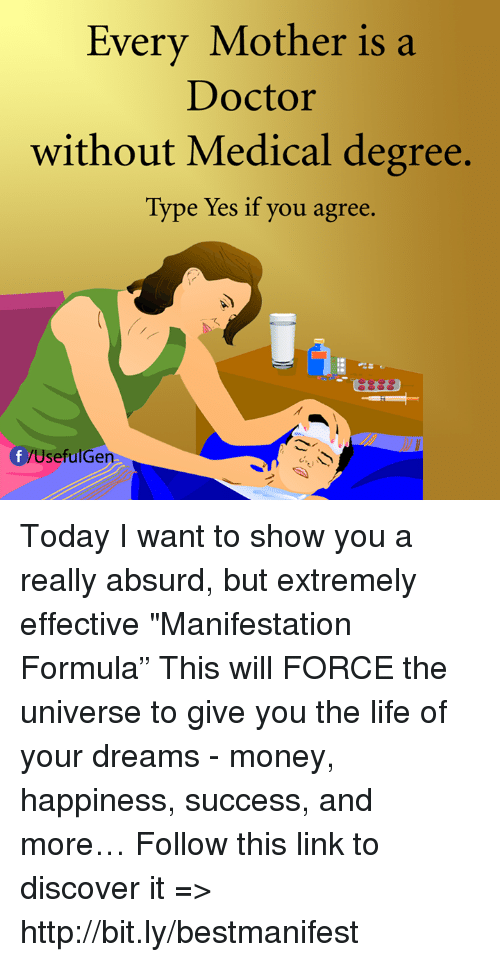 "Doctor, Life, and Memes: Every Mother is a  Doctor  without Medical degree.  Type Yes if you agree  Useful Gen Today I want to show you a really absurd, but extremely effective ""Manifestation Formula"" This will FORCE the universe to give you the life of your dreams - money, happiness, success, and more… Follow this link to discover it => http://bit.ly/bestmanifest"