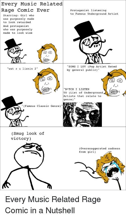 """Girls, Music, and Pop: Every Music Related  Rage Comic Ever  protaganist listening  to Famous Underground Artist  Starring  Girl  who  was purposely made  to look retarded  And protaganist  who was purposely  made to look wise  ZOMG I LUV (Pop Artist  Hated  at r u lisnin 2""""  by general public)  """"B*TCH I LISTEN  TO (List of Underground  Artists that relate to  genre)  (Famous classic Genre)  Smug look of  victory)  (overexaggerated sadness  from girl)  M Every Music Related Rage Comic in a Nutshell"""