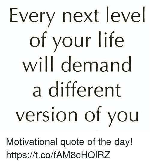 Every Next Level Of Your Life Will Demand A Different Version Of Vou