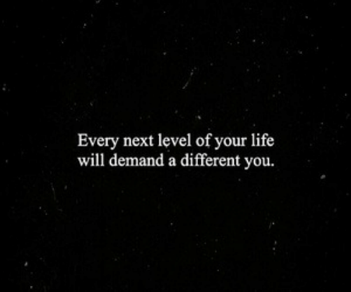 Life, Next, and Will: Every next level of your life  will demand a different you