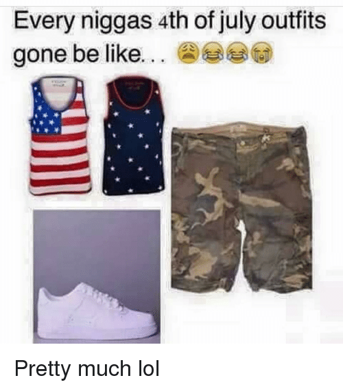 Be Like, Funny, and Lol: Every niggas 4th of july outfits  gone be like Pretty much lol