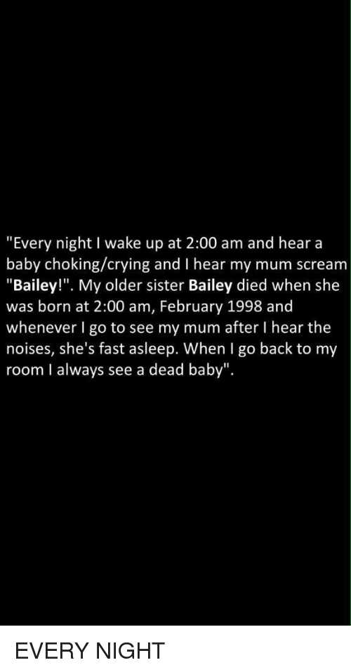 """Memes, 🤖, and Baileys: """"Every night I wake up at 2:00 am and hear a  baby choking/crying and I hear my mum scream  Bailey  My older sister Bailey died when she  was born at 2:00 am, February 1998 and  whenever I go to see my mum after l hear the  noises, she's fast asleep. When I go back to my  room I always see a dead baby"""". EVERY NIGHT"""