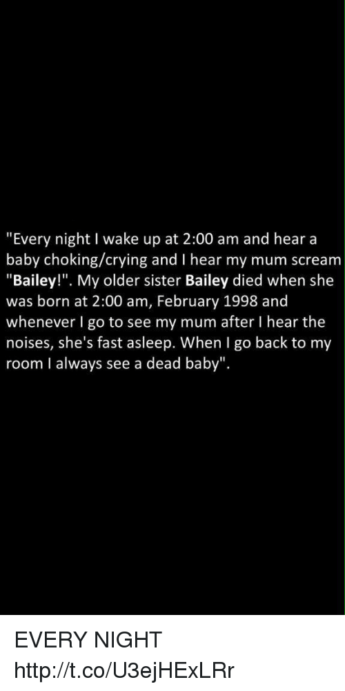 """Crying, Scream, and Http: """"Every night I wake up at 2:00 am and hear a  baby choking/crying and I hear my mum scream  """"Bailey!"""". My older sister Bailey died when she  was born at 2:00 am, February 1998 and  whenever I go to see my mum after I hear the  noises, she's fast asleep. When I go back to my  room I always see a dead baby"""". EVERY NIGHT http://t.co/U3ejHExLRr"""