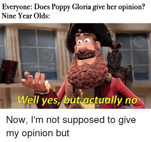Poppy, Her, and Yes: Every  Nine Year Olds:  one: Does Poppy Gloria give her opinion?  Well yes, but actually no