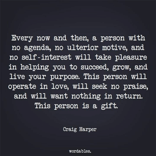 Love, Craig, and Live: Every now and then, a person with  no agenda, no ulterior motive, and  no self -interest will take pleasure  in helping you to succeed, grow, and  live your purpose. This person will  operate in love, will seek no praise,  and will want nothing in return.  This person is a gift.  Craig Harper  wordables.