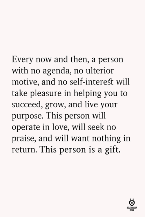 Love, Live, and Grow: Every now and then, a person  with no agenda, no ulterior  motive, and no self-intereśt will  take pleasure in helping you to  succeed, grow, and live your  purpose. This person will  operate in love, will seek no  praise, and will want nothing in  return. This person is a gift.  LES