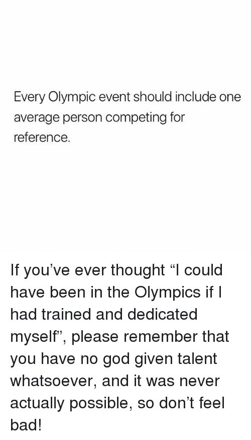 "Bad, God, and Memes: Every Olympic event should include one  average person competing for  reference. If you've ever thought ""I could have been in the Olympics if I had trained and dedicated myself"", please remember that you have no god given talent whatsoever, and it was never actually possible, so don't feel bad!"