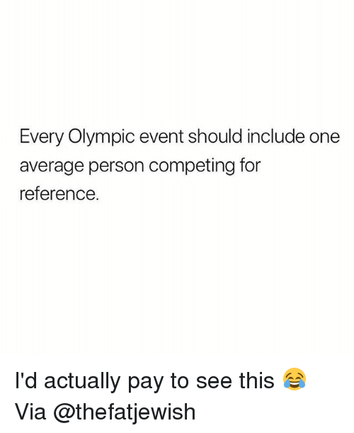 Gym, One, and Via: Every Olympic event should include one  average person competing for  reference. I'd actually pay to see this 😂 Via @thefatjewish