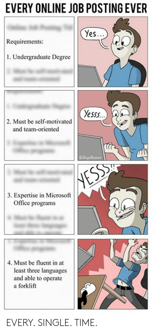 Memes, Microsoft, and Microsoft Office: EVERY ONLINE JOB POSTING EVER  Yes.  Requirements  1. Undergraduate Degree  Yesss.  2. Must be self-motivated  and team-oriented  3. Expertise in Microsoft  Office programs  4. Must be fluent in at  least three languages  and able to operate  a forklift EVERY. SINGLE. TIME.