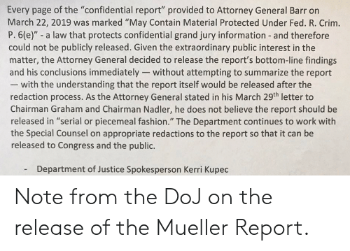"Fashion, Work, and Information: Every page of the ""confidential report"" provided to Attorney General Barr on  March 22, 2019 was marked ""May Contain Material Protected Under Fed. R. Crim.  P. 6(e)"" - a law that protects confidential grand jury information and therefore  could not be publicly released. Given the extraordinary public interest in the  matter, the Attorney General decided to release the report's bottom-line findings  and his conclusions immediately- without attempting to summarize the report  with the understanding that the report itself would be released after the  redaction process. As the Attorney General stated in his March 29th letter to  Chairman Graham and Chairman Nadler, he does not believe the report should be  released in ""serial or piecemeal fashion."" The Department continues to work with  the Special Counsel on appropriate redactions to the report so that it can be  released to Congress and the public.  Department of Justice Spokesperson Kerri Kupec  - Note from the DoJ on the release of the Mueller Report."