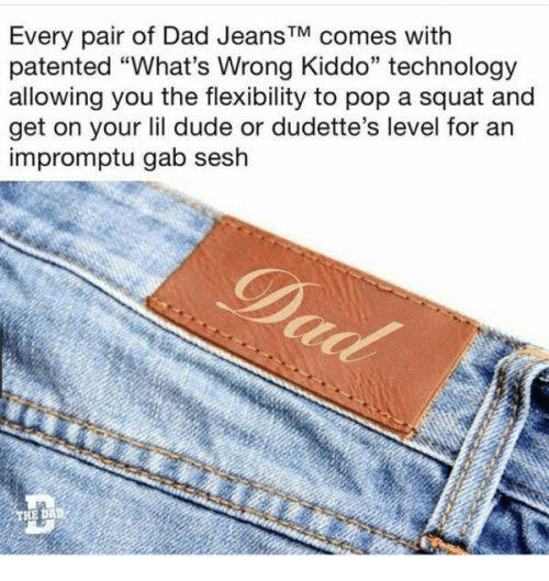 """Dad, Dude, and Pop: Every pair of Dad JeansTM comes with  patented """"What's Wrong Kiddo"""" technology  allowing you the flexibility to pop a squat and  get on your lil dude or dudette's level for an  impromptu gab sesh  D."""