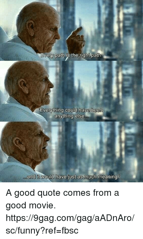 9gag, Dank, and Funny: every path is the right path  Evervtning c  ould have been  anything else  oo  and it would have just as much meanin A good quote comes from a good movie.  https://9gag.com/gag/aADnAro/sc/funny?ref=fbsc