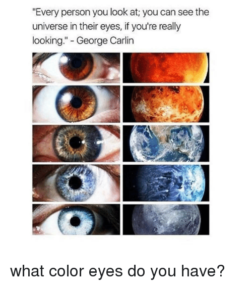 """George Carlin, Tumblr, and Carlin: """"Every person you look at you can seethe  universe in their eyes, if you're really  looking  George Carlin what color eyes do you have?"""