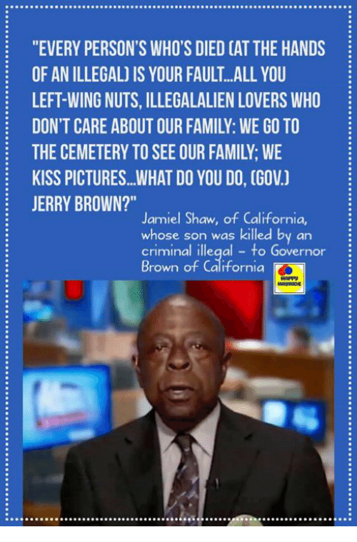 """Family, Memes, and California: """"EVERY PERSON'S WHO'S DIED CAT THE HANDS  OF AN ILLEGAL) IS YOUR FAULT...ALL YOU  LEFT-WING NUTS, ILLEGALALIEN LOVERS WHO  DON'T CARE ABOUT OUR FAMILY: WE GO TO  THE CEMETERY TO SEE OUR FAMILY; WE  KISS PICTURES...WHAT DO YOU DO, (GOV.)  JERRY BROWN?""""  Jamiel Shaw, of California,  whose son was killed by an  criminal illegal to Governor  Brown of California"""