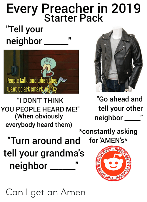 """Starter Pack, Preacher, and Dank Christian: Every Preacher in 2019  Starter Pack  """"Tell your  neighbor  People talk loud whenchey  want to act smartigit  """"I DON'T THINK  YOU PEOPLE HEARD ME!""""  (When obviously  everybody heard them)  Go ahead and  tell your other  neighbor  *constantly asking  """"Turn around and for 'AMEN's*  tell your grandma's  neighbor Can I get an Amen"""