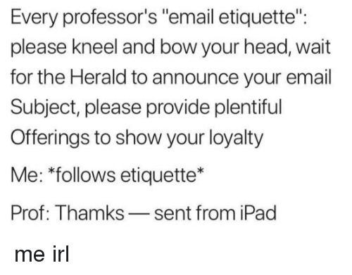 "Head, Ipad, and Email: Every professor's ""email etiquette"":  please kneel and bow your head, wait  for the Herald to announce your email  Subject, please provide plentiful  Offerings to show your loyalty  Me: ""follows etiquette*  Prof: Thamks-sent from iPad me irl"