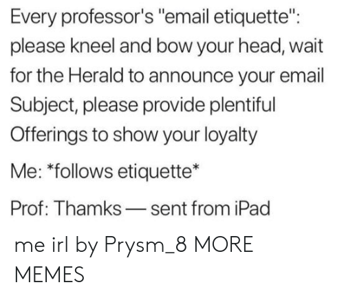 """Dank, Head, and Ipad: Every professor's """"email etiquette"""":  please kneel and bow your head, wait  for the Herald to announce your email  Subject, please provide plentiful  Offerings to show your loyalty  Me: """"follows etiquette*  Prof: Thamks-sent from iPad me irl by Prysm_8 MORE MEMES"""