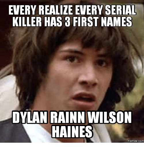 every realize every serial killer has 3 first names dylan 16103187 every realize every serial killer has 3 first names dylan rainn