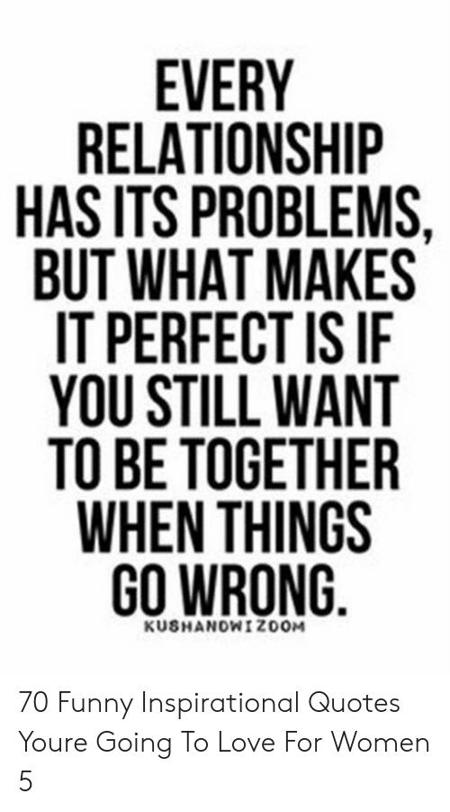 Every Relationship Has Its Problems But What Makes It Perfect Is If