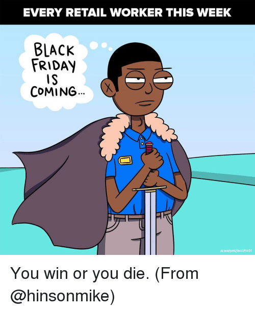 Black Friday, Memes, and Buzzfeed: EVERY RETAIL WORKER THIS WEEK  BLACK  FRIDAY  COMING  M.HINSON/BuzzFEED You win or you die. (From @hinsonmike)