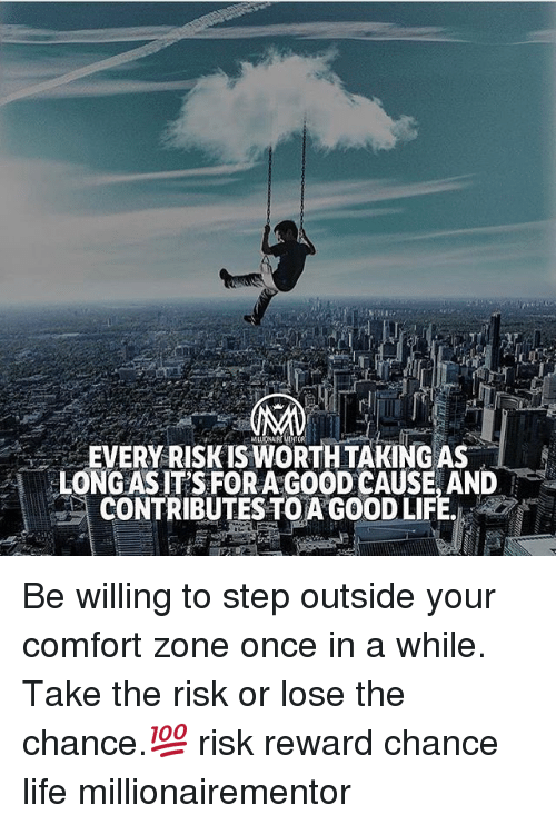 Life, Memes, and Good: EVERY RISK IS WORTH TAKING AS  LONGAS IT'S FORA GOOD CAUSE, AND  CONTRIBUTES TO A GOOD LIFE. Be willing to step outside your comfort zone once in a while. Take the risk or lose the chance.💯 risk reward chance life millionairementor
