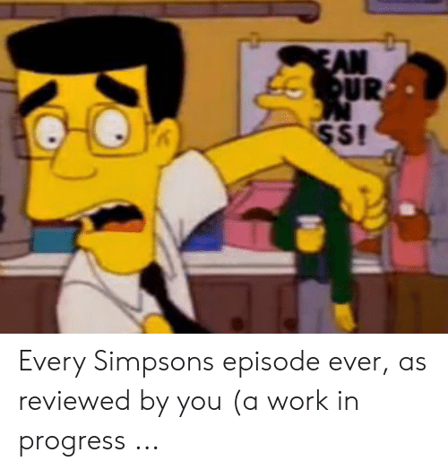 The Simpsons, Work, and Simpsons Episode: Every Simpsons episode ever, as reviewed by you (a work in progress ...