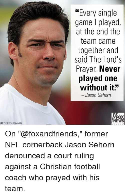 "Football, Memes, and News: ""Every single  game l played,  at the end the  team came  together and  said The Lord's  Prayer. Never  played one  without it""  - Jason Sehorn  FOX  NEWS  (AP Photo/Paul Spinelli) On ""@foxandfriends,"" former NFL cornerback Jason Sehorn denounced a court ruling against a Christian football coach who prayed with his team."
