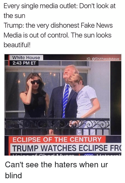 Beautiful, Fake, and News: Every single media outlet: Don't look at  the sun  Trump: the very dishonest Fake News  Media is out of control. The sun looks  beautiful!  White House  2:43 PM ET  G: Shitheadsteve  ECLIPSE OF THE CENTURY  TRUMP WATCHES ECLIPSE FR Can't see the haters when ur blind