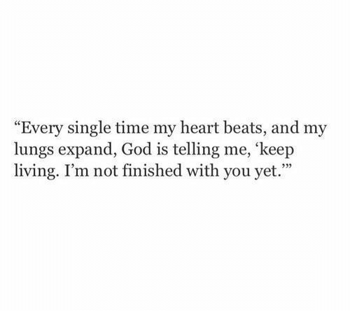 """God, Beats, and Heart: """"Every single time my heart beats, and my  lungs expand, God is telling me, 'keep  living. I'm not finished with you yet.""""  335"""