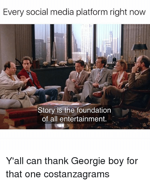 Memes, Social Media, and Boy: Every social media platform right now  Story is the foundation  of all entertainment. Y'all can thank Georgie boy for that one costanzagrams