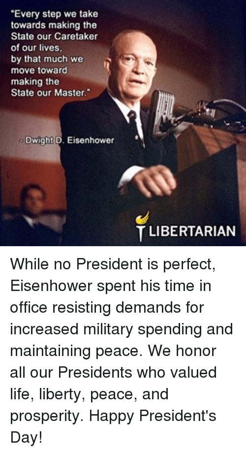 """Life, Memes, and Happy: """"Every step we take  towards making the  State our Caretaker  of our lives,  by that much we  A  move toward  making the  State our Master.""""  Dwight D. Eisenhower  T LIBERTARIAN While no President is perfect, Eisenhower spent his time in office resisting demands for increased military spending and maintaining peace.       We honor all our Presidents who valued life, liberty, peace, and prosperity.  Happy President's Day!"""