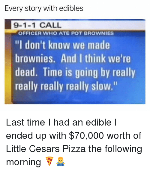 "Pizza, Weed, and Marijuana: Every story with edibles  9-1-1 CALL  ""I don't know we made  brownies. And I think we're  dead. Time is going by really  really really really slow.""  OFFICER WHO ATE POT BROWNIES Last time I had an edible I ended up with $70,000 worth of Little Cesars Pizza the following morning 🍕🤷‍♂️"