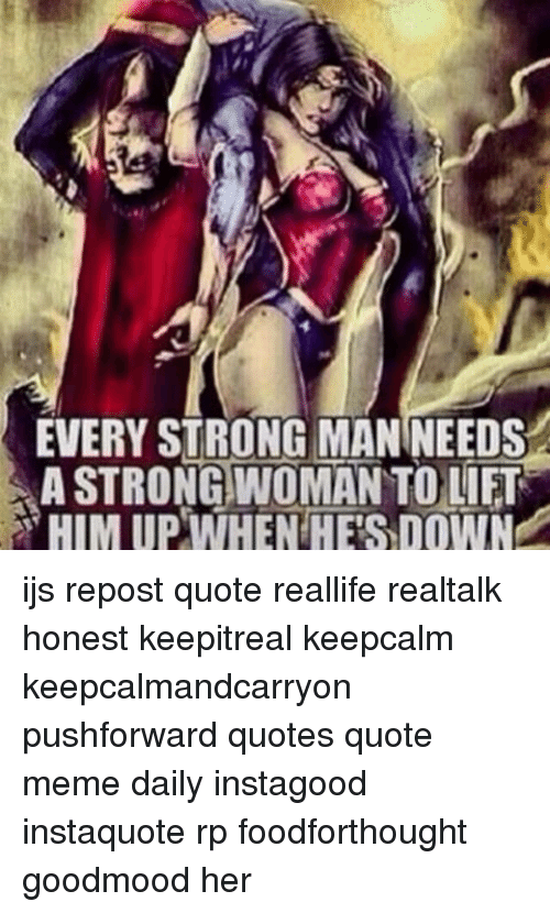 Every Strong Man Needs A Strong Woman To Lift A Him Up When Hes Down