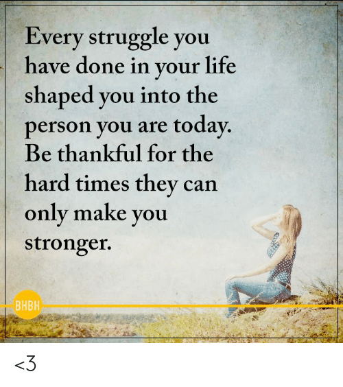 Life, Memes, and Struggle: Every struggle you  have done in your life  shaped vou into the  person you are today  Be thankful for the  hard times they can  only make you  stronger.  BHBH <3