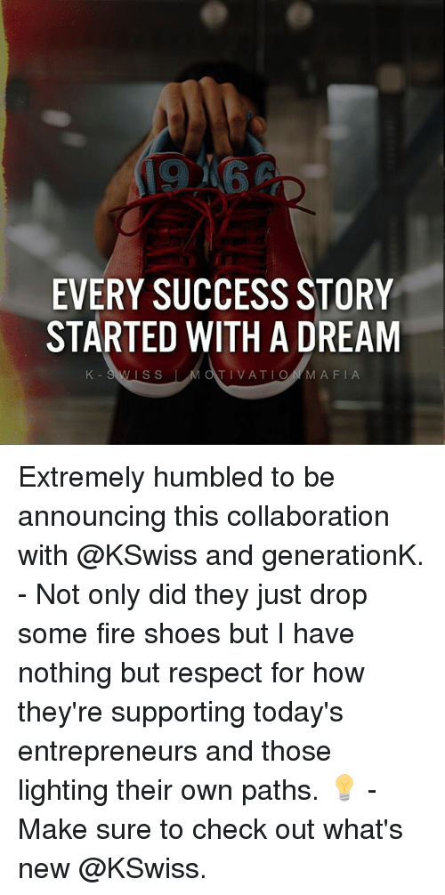 A Dream, Fire, and Memes: EVERY SUCCESS STORY  STARTED WITH A DREAM  K-SWISS  IS S  TIVATIONMAFIA Extremely humbled to be announcing this collaboration with @KSwiss and generationK. - Not only did they just drop some fire shoes but I have nothing but respect for how they're supporting today's entrepreneurs and those lighting their own paths. 💡 - Make sure to check out what's new @KSwiss.