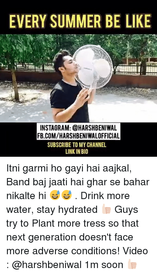 Be Like, Instagram, and Soon...: EVERY SUMMER BE LIKE  INSTAGRAM: @HARSHBENIWAL  FB.COMVHARSHBENIWALOFFICIAL  SUBSCRIBE TO MY CHANNEL  LINKIN BIO Itni garmi ho gayi hai aajkal, Band baj jaati hai ghar se bahar nikalte hi 😅😅 . Drink more water, stay hydrated 👍🏻 Guys try to Plant more tress so that next generation doesn't face more adverse conditions! Video : @harshbeniwal 1m soon 👍🏻