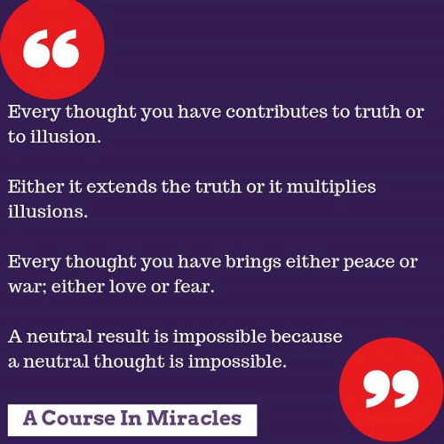 Love, Memes, and Fear: Every thought you have contributes to truth or  to illusion.  Either it extends the truth or it multiplies  illusions.  Every thought you have brings either peace or  war; either love or fear  A neutral result is impossible because  a neutral thought is impossible.  A Course In Miracles