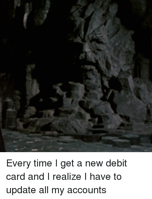 Time, Reactiongifs, and All: Every time I get a new debit card and I realize I have to update all my accounts